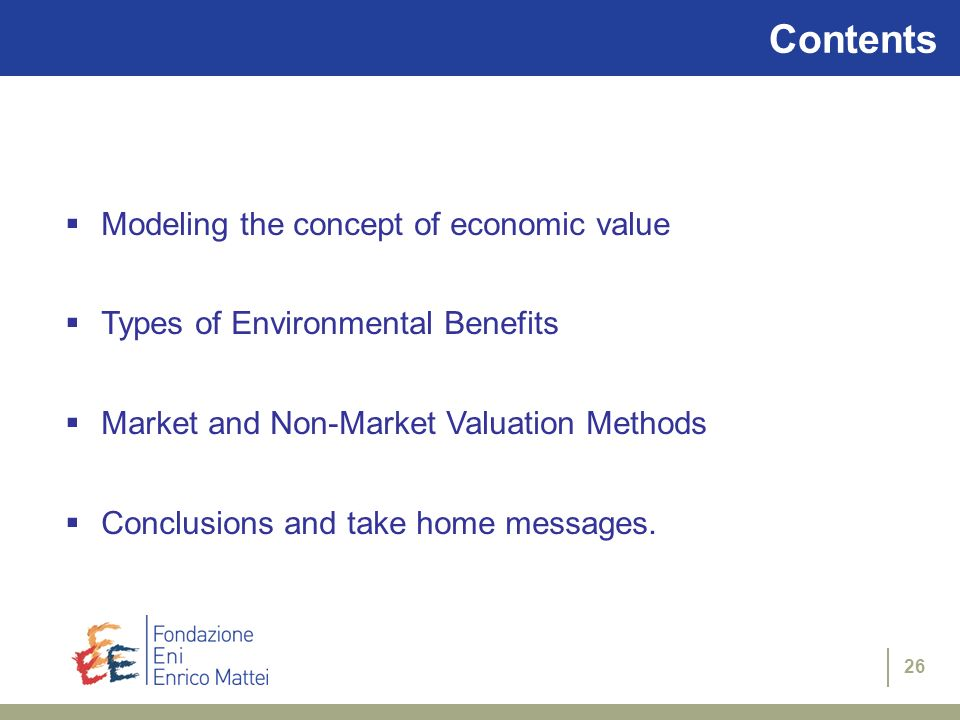 26 Contents Modeling the concept of economic value Types of Environmental Benefits Market and Non-Market Valuation Methods Conclusions and take home m