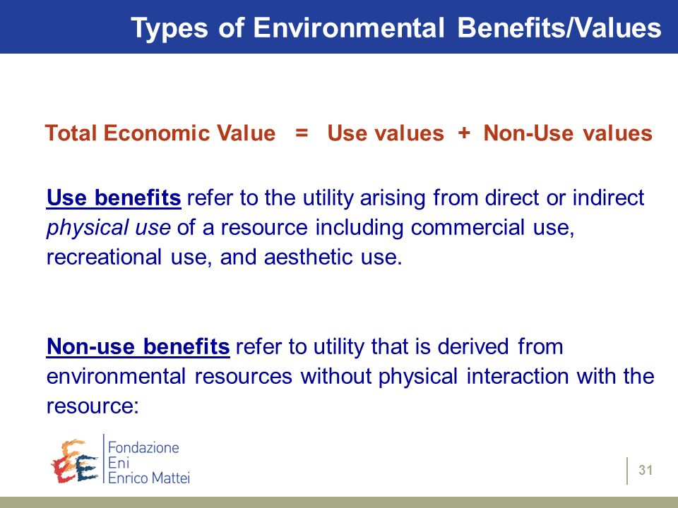 31 Types of Environmental Benefits/Values Use benefits refer to the utility arising from direct or indirect physical use of a resource including comme