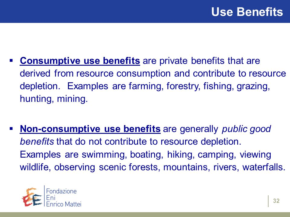 32 Use Benefits Consumptive use benefits are private benefits that are derived from resource consumption and contribute to resource depletion. Example