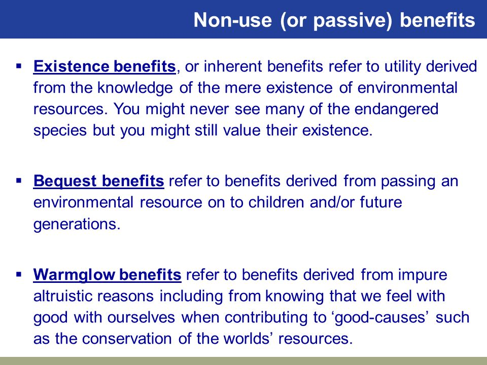33 Non-use (or passive) benefits Existence benefits, or inherent benefits refer to utility derived from the knowledge of the mere existence of environ