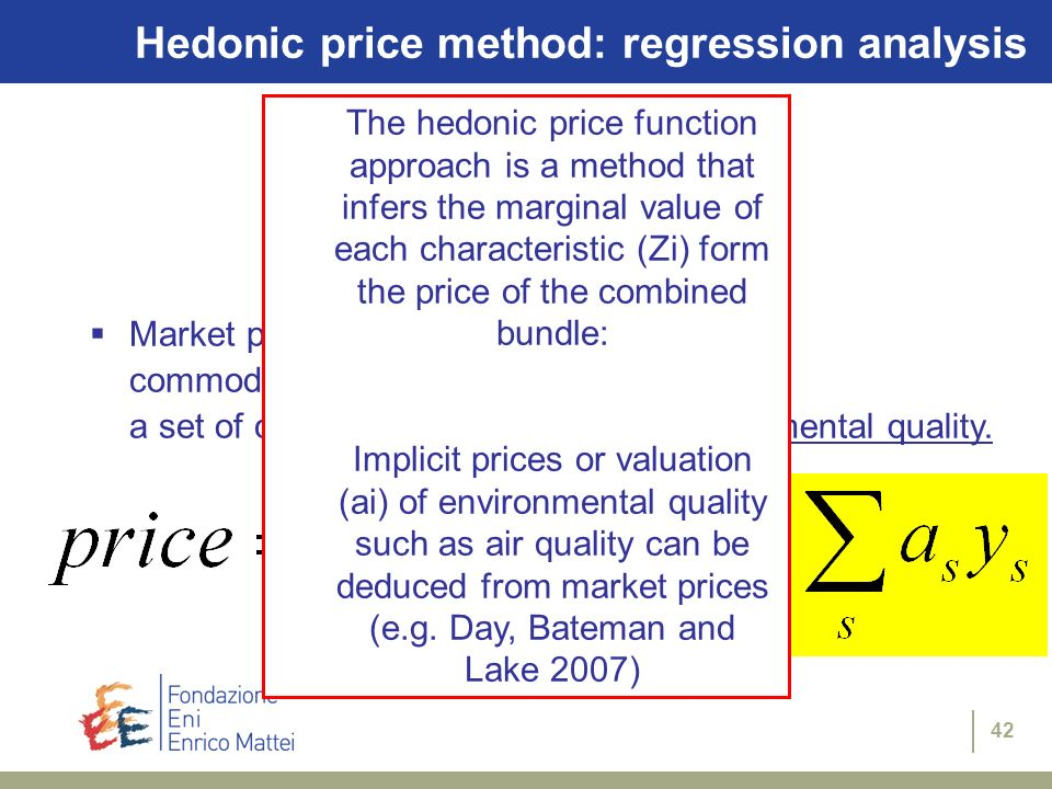 42 Hedonic price method: regression analysis Market price of a commodity is related to a set of characteristics, including environmental quality. The