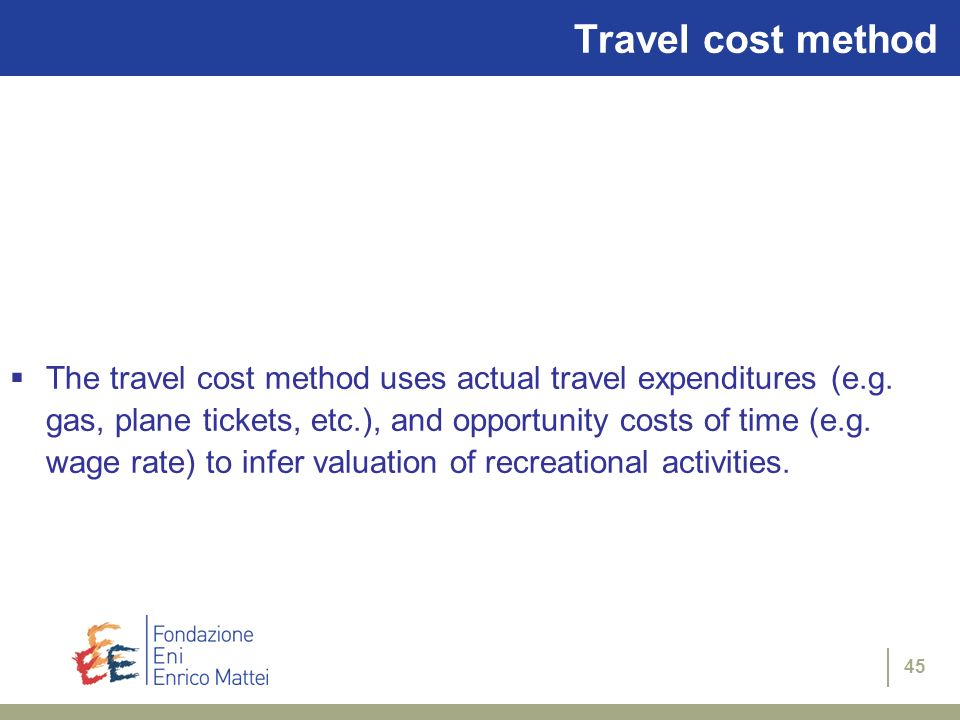 45 Travel cost method The travel cost method uses actual travel expenditures (e.g. gas, plane tickets, etc.), and opportunity costs of time (e.g. wage