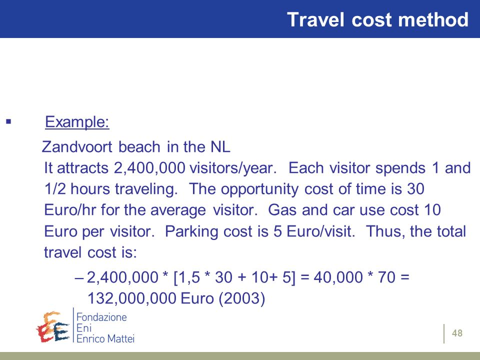 48 Travel cost method Example: Zandvoort beach in the NL It attracts 2,400,000 visitors/year. Each visitor spends 1 and 1/2 hours traveling. The oppor