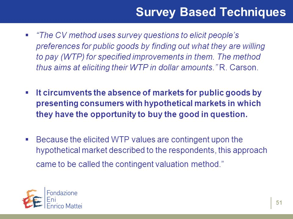 51 Survey Based Techniques The CV method uses survey questions to elicit peoples preferences for public goods by finding out what they are willing to