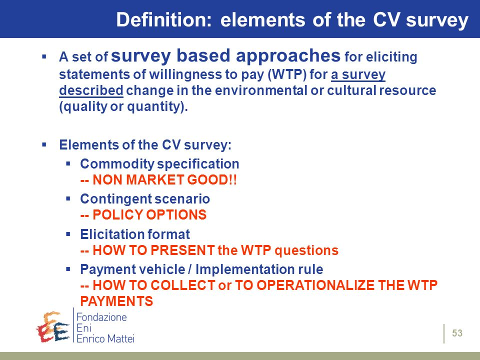 53 A set of survey based approaches for eliciting statements of willingness to pay (WTP) for a survey described change in the environmental or cultura