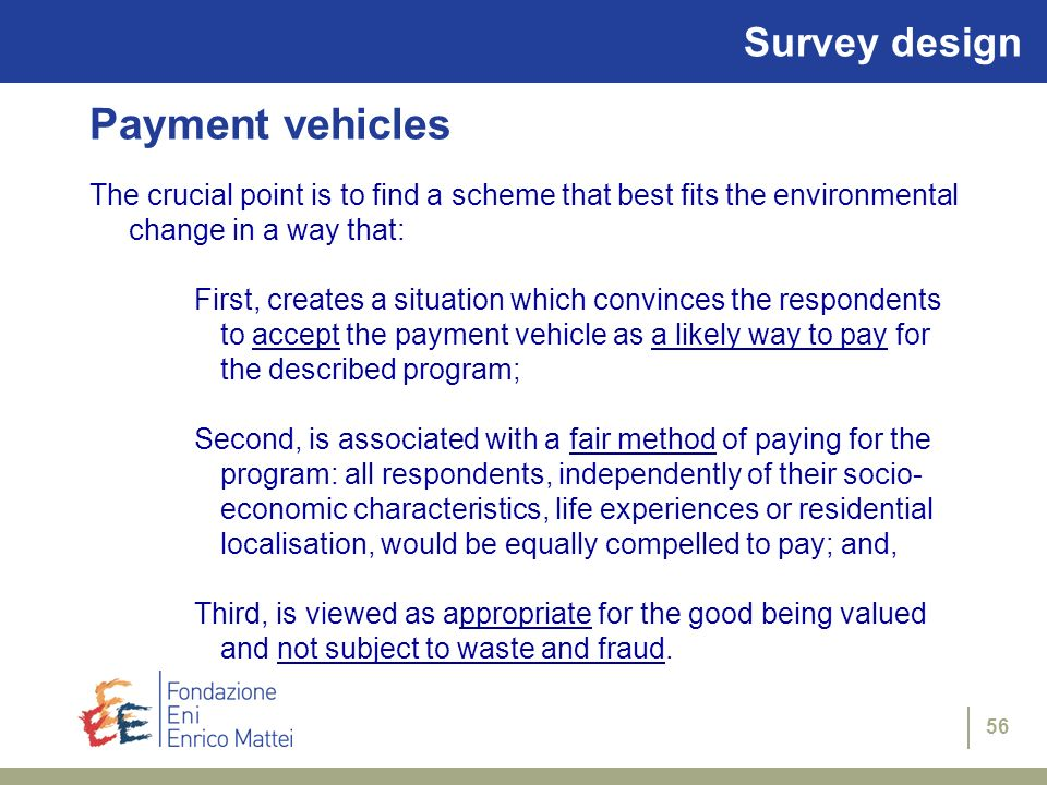56 Survey design Payment vehicles The crucial point is to find a scheme that best fits the environmental change in a way that: First, creates a situat