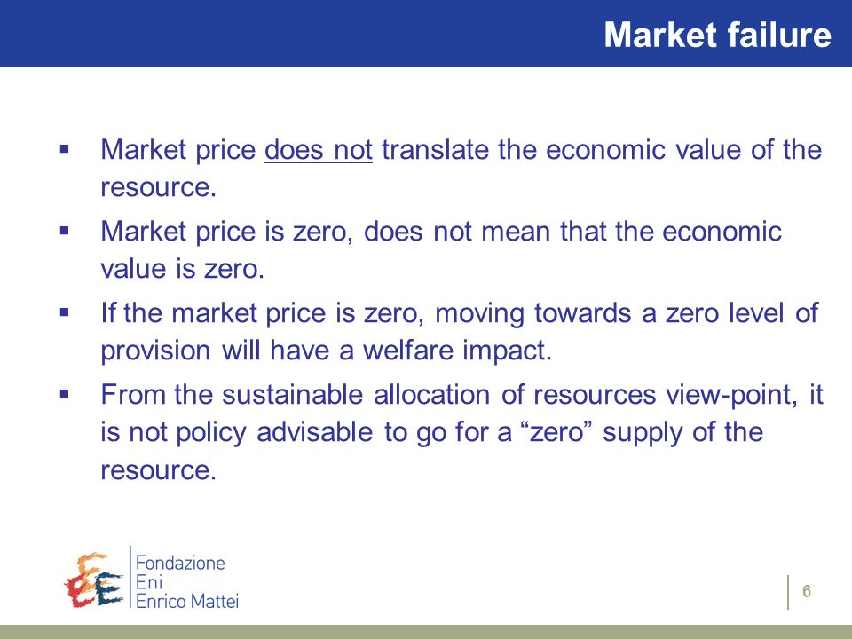6 Market failure Market price does not translate the economic value of the resource. Market price is zero, does not mean that the economic value is ze