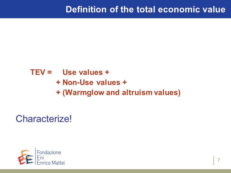 7 TEV = Use values + + Non-Use values + + (Warmglow and altruism values) Definition of the total economic value Characterize!