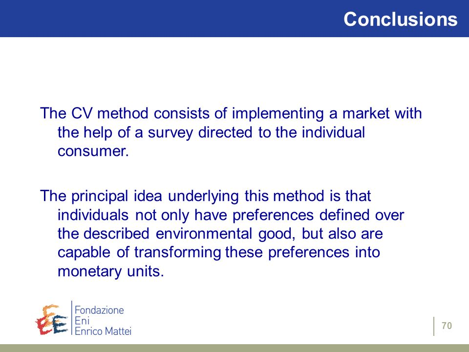 70 Conclusions The CV method consists of implementing a market with the help of a survey directed to the individual consumer. The principal idea under