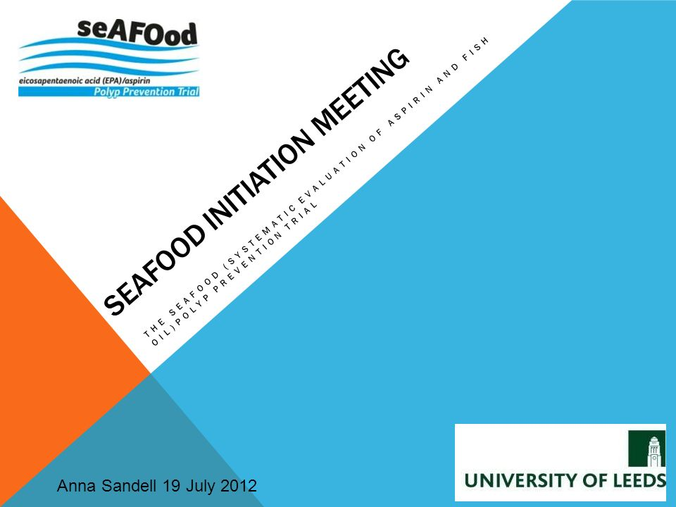 SEAFOOD INITIATION MEETING THE SEAFOOD (SYSTEMATIC EVALUATION OF ASPIRIN AND FISH OIL)POLYP PREVENTION TRIAL Anna Sandell 19 July 2012