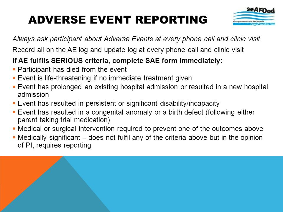 ADVERSE EVENT REPORTING Always ask participant about Adverse Events at every phone call and clinic visit Record all on the AE log and update log at ev