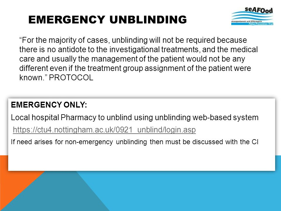 EMERGENCY UNBLINDING For the majority of cases, unblinding will not be required because there is no antidote to the investigational treatments, and th