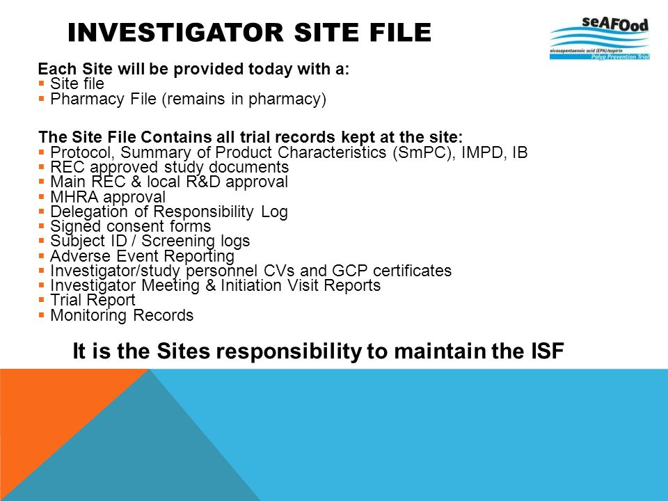 INVESTIGATOR SITE FILE Each Site will be provided today with a: Site file Pharmacy File (remains in pharmacy) The Site File Contains all trial records