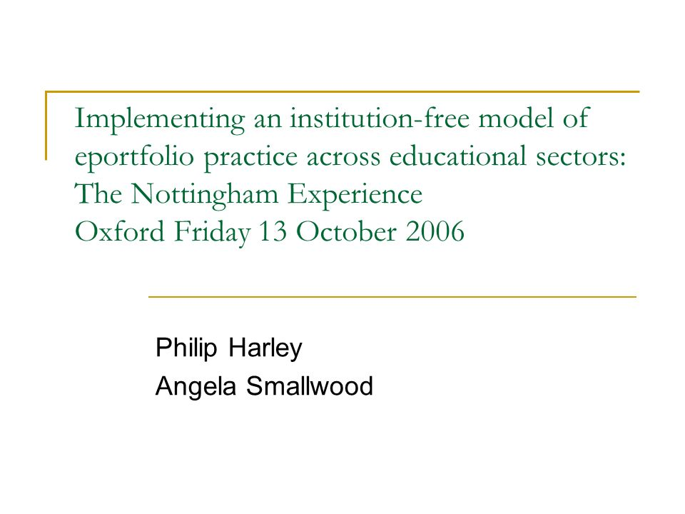 Implementing an institution-free model of eportfolio practice across educational sectors: The Nottingham Experience Oxford Friday 13 October 2006 Philip Harley Angela Smallwood