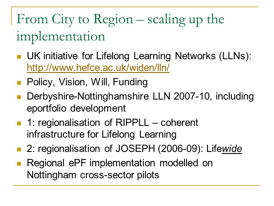 From City to Region – scaling up the implementation UK initiative for Lifelong Learning Networks (LLNs): http://www.hefce.ac.uk/widen/lln/ http://www.hefce.ac.uk/widen/lln/ Policy, Vision, Will, Funding Derbyshire-Nottinghamshire LLN 2007-10, including eportfolio development 1: regionalisation of RIPPLL – coherent infrastructure for Lifelong Learning 2: regionalisation of JOSEPH (2006-09): Lifewide Regional ePF implementation modelled on Nottingham cross-sector pilots