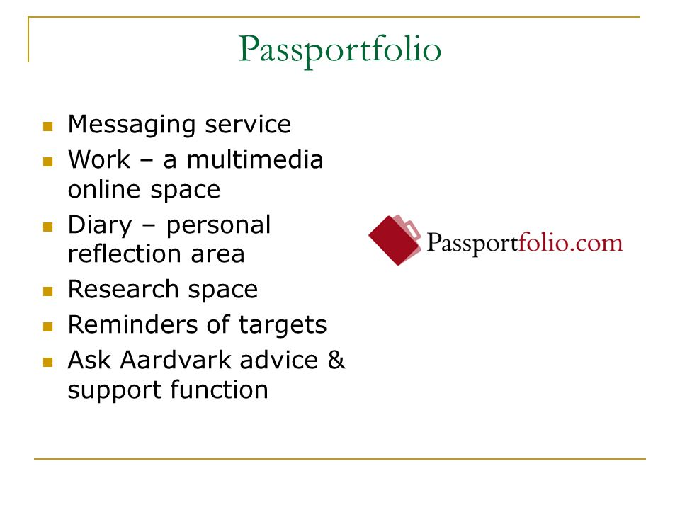 Passportfolio Messaging service Work – a multimedia online space Diary – personal reflection area Research space Reminders of targets Ask Aardvark adv