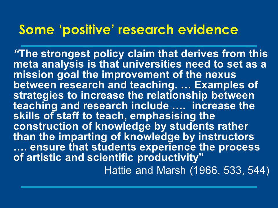 Some positive research evidence The strongest policy claim that derives from this meta analysis is that universities need to set as a mission goal the improvement of the nexus between research and teaching.