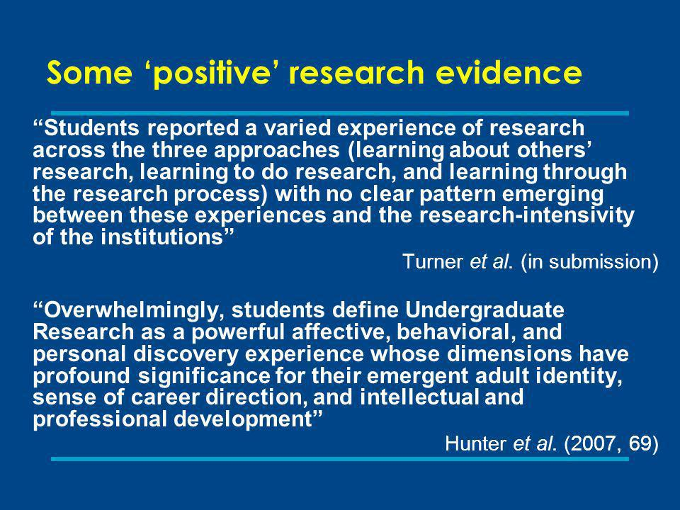 Some positive research evidence Students reported a varied experience of research across the three approaches (learning about others research, learning to do research, and learning through the research process) with no clear pattern emerging between these experiences and the research-intensivity of the institutions Turner et al.