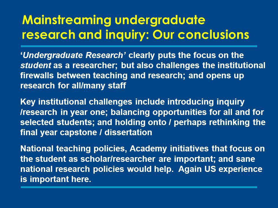 Mainstreaming undergraduate research and inquiry: Our conclusions Undergraduate Research clearly puts the focus on the student as a researcher; but also challenges the institutional firewalls between teaching and research; and opens up research for all/many staff Key institutional challenges include introducing inquiry /research in year one; balancing opportunities for all and for selected students; and holding onto / perhaps rethinking the final year capstone / dissertation National teaching policies, Academy initiatives that focus on the student as scholar/researcher are important; and sane national research policies would help.