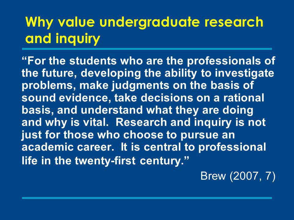 Why value undergraduate research and inquiry For the students who are the professionals of the future, developing the ability to investigate problems, make judgments on the basis of sound evidence, take decisions on a rational basis, and understand what they are doing and why is vital.