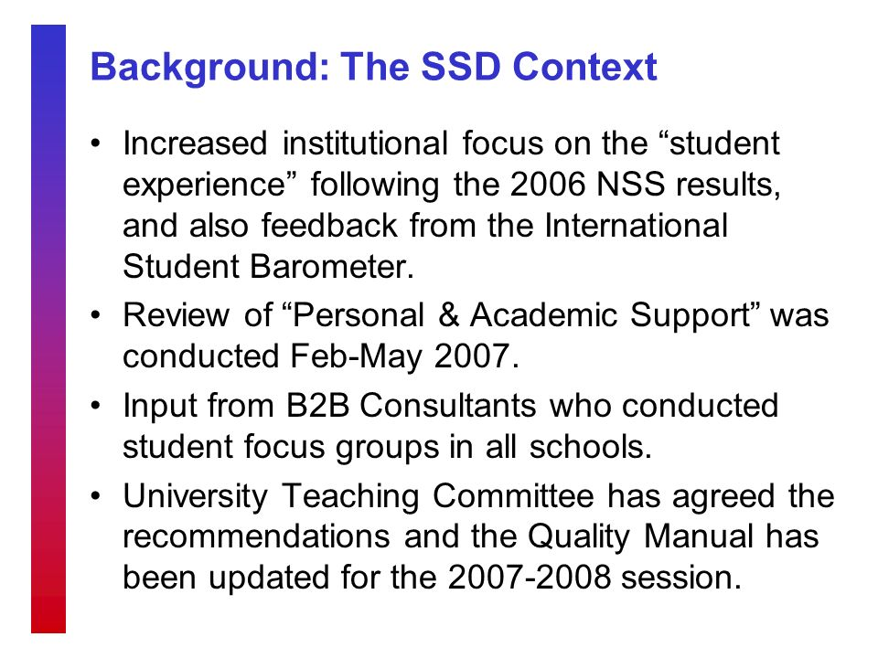 Background: The SSD Context Increased institutional focus on the student experience following the 2006 NSS results, and also feedback from the International Student Barometer.