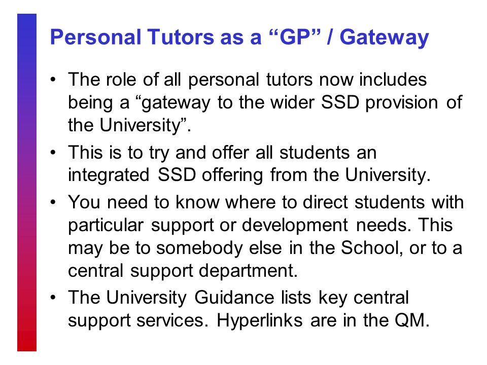Personal Tutors as a GP / Gateway The role of all personal tutors now includes being a gateway to the wider SSD provision of the University.