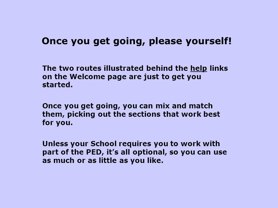 Once you get going, please yourself! The two routes illustrated behind the help links on the Welcome page are just to get you started. Once you get go