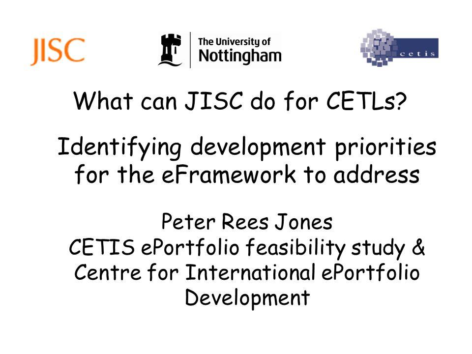 What can JISC do for CETLs? Peter Rees Jones CETIS ePortfolio feasibility study & Centre for International ePortfolio Development Identifying developm