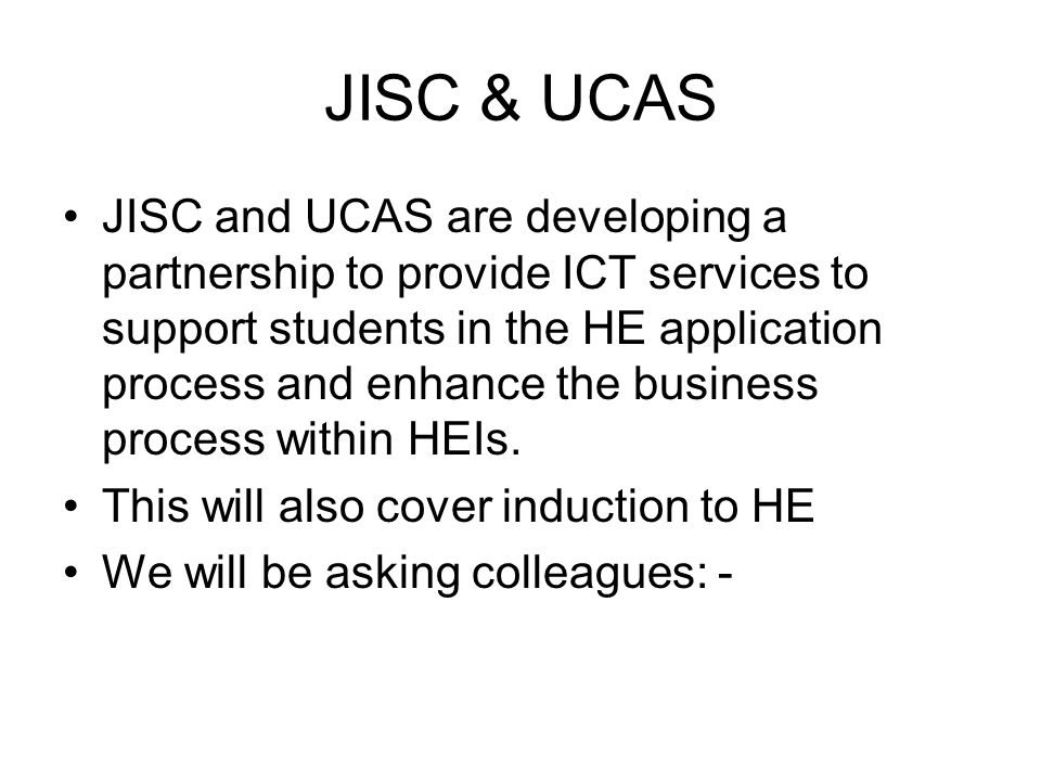 JISC & UCAS JISC and UCAS are developing a partnership to provide ICT services to support students in the HE application process and enhance the business process within HEIs.
