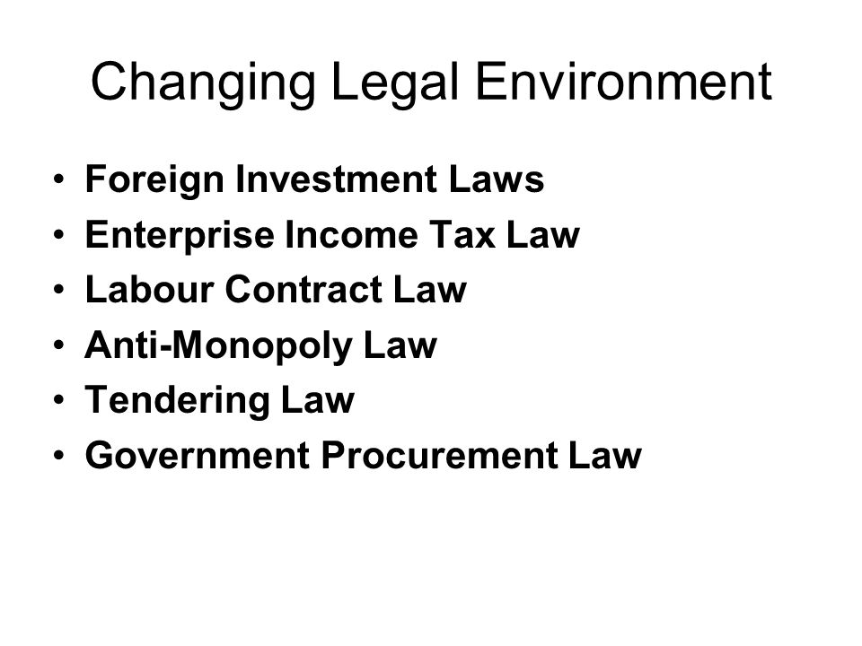 Changing Legal Environment Foreign Investment Laws Enterprise Income Tax Law Labour Contract Law Anti-Monopoly Law Tendering Law Government Procurement Law