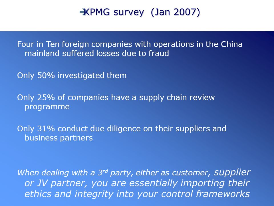 KPMG survey (Jan 2007) KPMG survey (Jan 2007) Four in Ten foreign companies with operations in the China mainland suffered losses due to fraud Only 50% investigated them Only 25% of companies have a supply chain review programme Only 31% conduct due diligence on their suppliers and business partners When dealing with a 3 rd party, either as customer, supplier or JV partner, you are essentially importing their ethics and integrity into your control frameworks