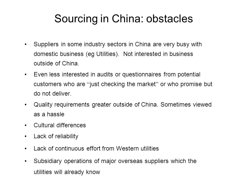 Sourcing in China: Advantages –Cost reduction –Chinese government willing to foster internationalisation of Chinese suppliers –Chinese suppliers general interest in gaining business with utilities outside China.
