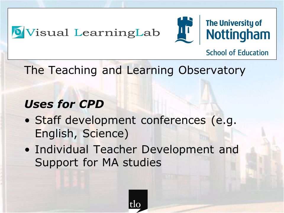 The Teaching and Learning Observatory Uses for CPD Staff development conferences (e.g. English, Science) Individual Teacher Development and Support fo
