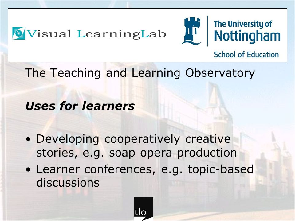 The Teaching and Learning Observatory Uses for learners Developing cooperatively creative stories, e.g. soap opera production Learner conferences, e.g