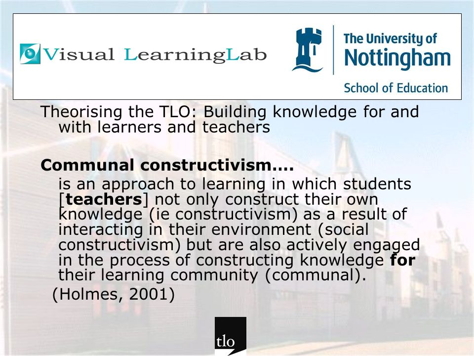 Theorising the TLO: Building knowledge for and with learners and teachers Communal constructivism…. is an approach to learning in which students [teac
