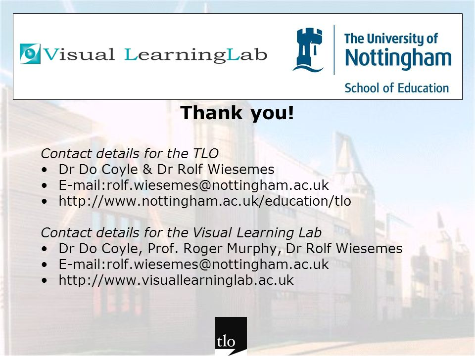 Thank you! Contact details for the TLO Dr Do Coyle & Dr Rolf Wiesemes E-mail:rolf.wiesemes@nottingham.ac.uk http://www.nottingham.ac.uk/education/tlo