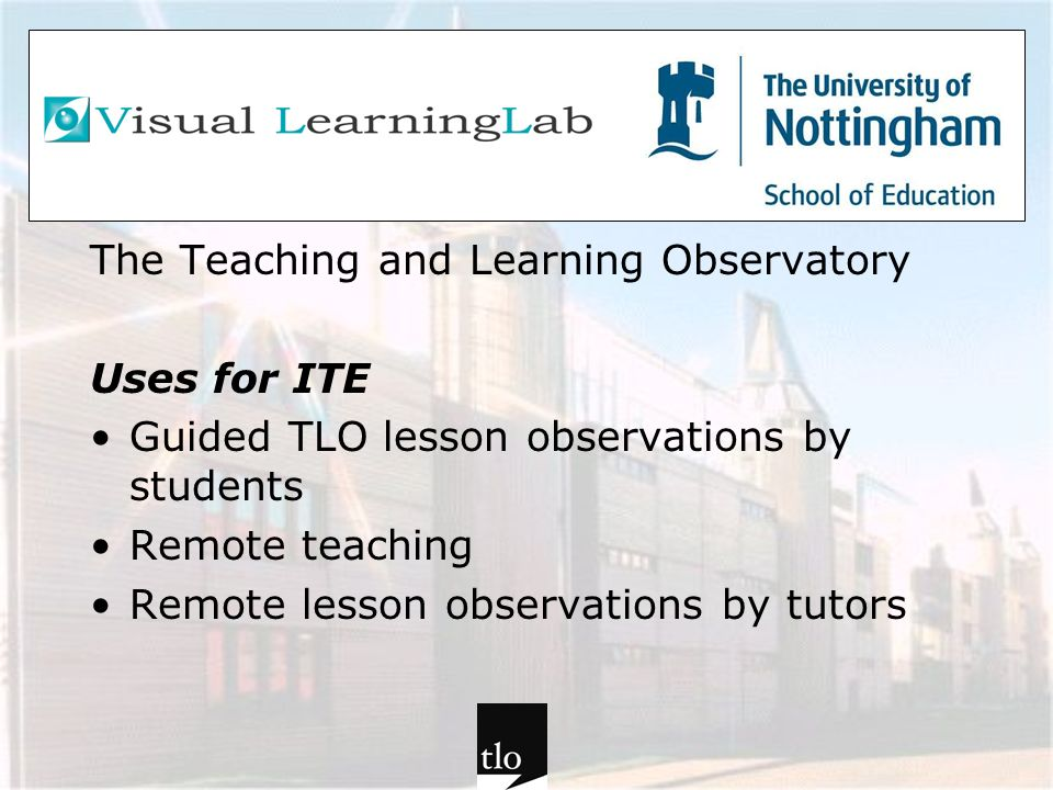 The Teaching and Learning Observatory Uses for ITE Guided TLO lesson observations by students Remote teaching Remote lesson observations by tutors