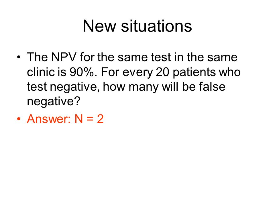 New situations The NPV for the same test in the same clinic is 90%. For every 20 patients who test negative, how many will be false negative? Answer: