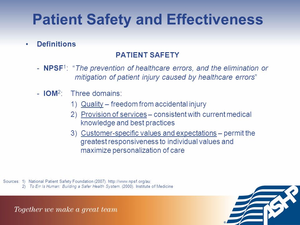 Patient Safety and Effectiveness Definitions PATIENT SAFETY - NPSF 1 : The prevention of healthcare errors, and the elimination or mitigation of patient injury caused by healthcare errors - IOM 2 : Three domains: 1) Quality – freedom from accidental injury 2) Provision of services – consistent with current medical knowledge and best practices 3) Customer-specific values and expectations – permit the greatest responsiveness to individual values and maximize personalization of care Sources: 1) National Patient Safety Foundation (2007).