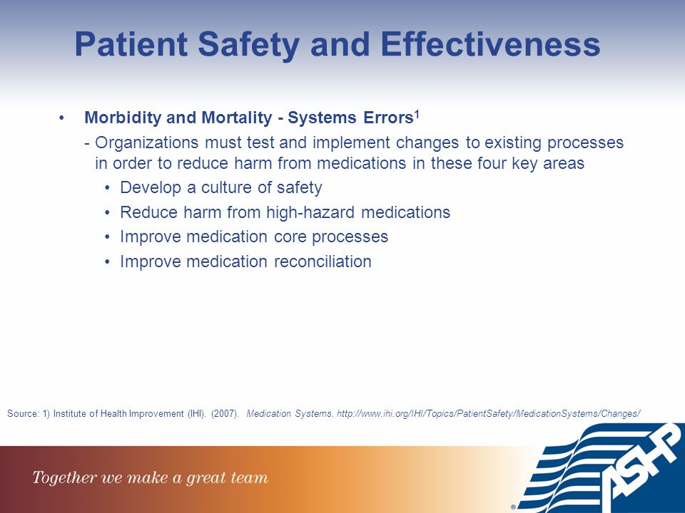 Patient Safety and Effectiveness Morbidity and Mortality - Systems Errors 1 - Organizations must test and implement changes to existing processes in order to reduce harm from medications in these four key areas Develop a culture of safety Reduce harm from high-hazard medications Improve medication core processes Improve medication reconciliation Source: 1) Institute of Health Improvement (IHI).