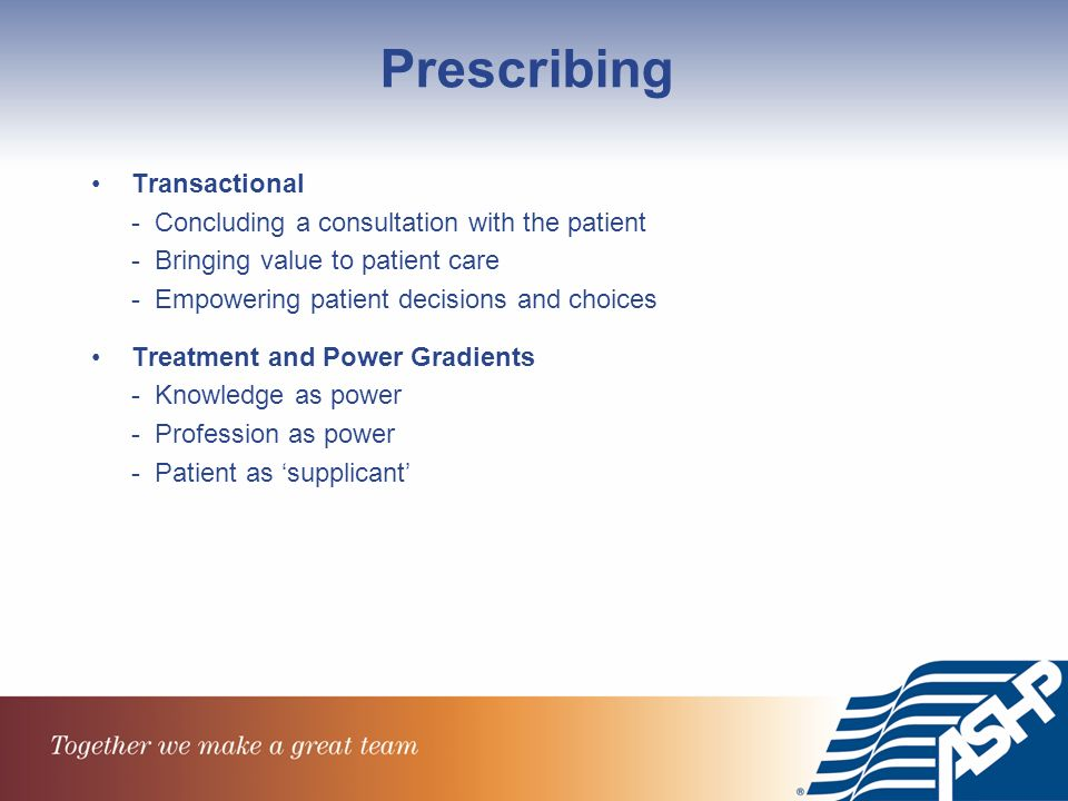 Prescribing Transactional - Concluding a consultation with the patient - Bringing value to patient care - Empowering patient decisions and choices Treatment and Power Gradients - Knowledge as power - Profession as power - Patient as supplicant