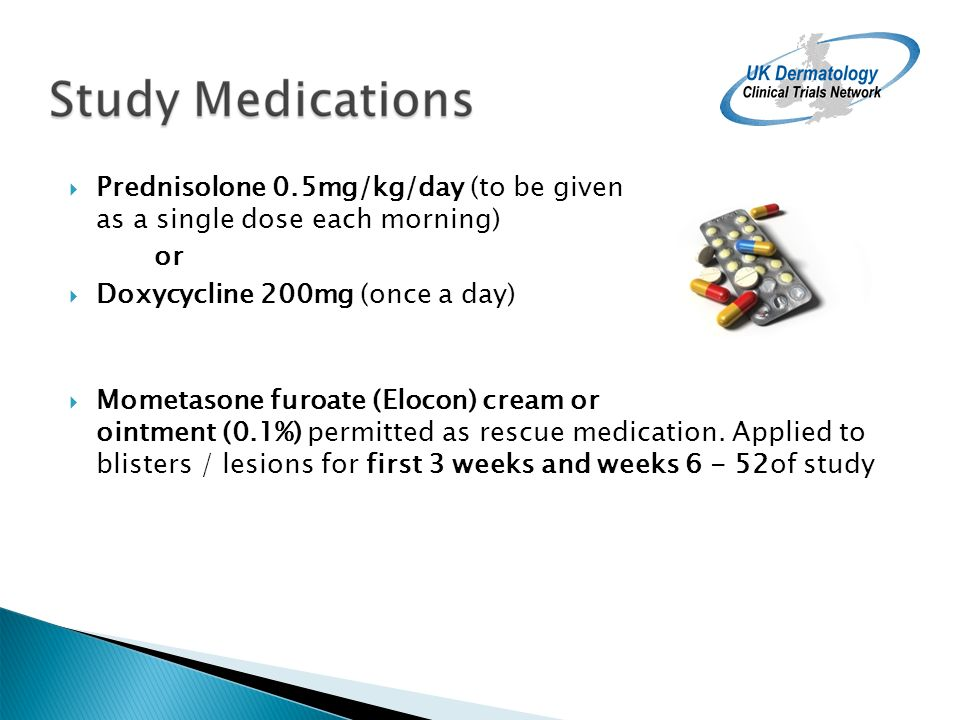 Prednisolone 0.5mg/kg/day (to be given as a single dose each morning) or Doxycycline 200mg (once a day) Mometasone furoate (Elocon) cream or ointment (0.1%) permitted as rescue medication.