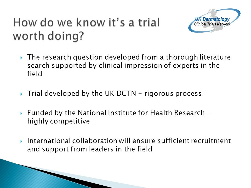 The research question developed from a thorough literature search supported by clinical impression of experts in the field Trial developed by the UK DCTN - rigorous process Funded by the National Institute for Health Research - highly competitive International collaboration will ensure sufficient recruitment and support from leaders in the field