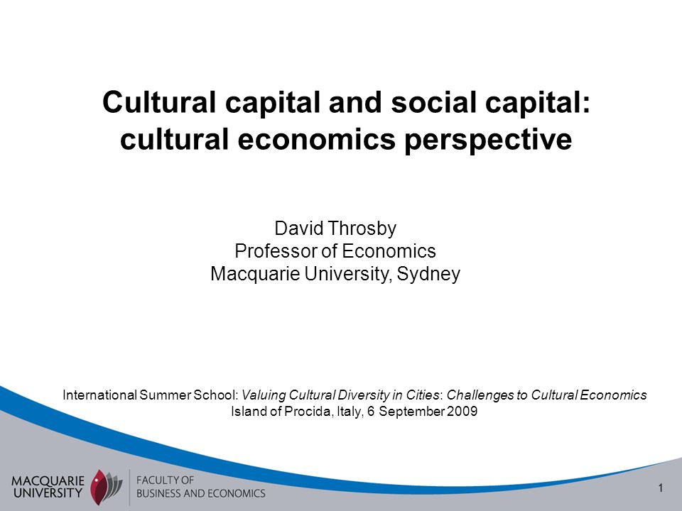 1 Cultural capital and social capital: cultural economics perspective David Throsby Professor of Economics Macquarie University, Sydney International Summer School: Valuing Cultural Diversity in Cities: Challenges to Cultural Economics Island of Procida, Italy, 6 September 2009