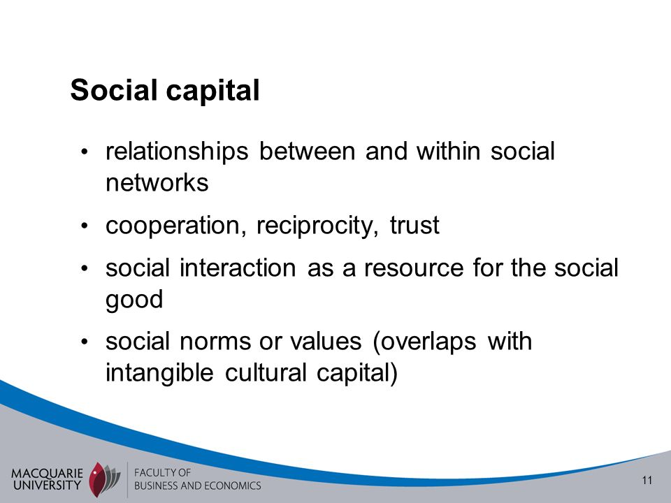 11 Social capital relationships between and within social networks cooperation, reciprocity, trust social interaction as a resource for the social good social norms or values (overlaps with intangible cultural capital)