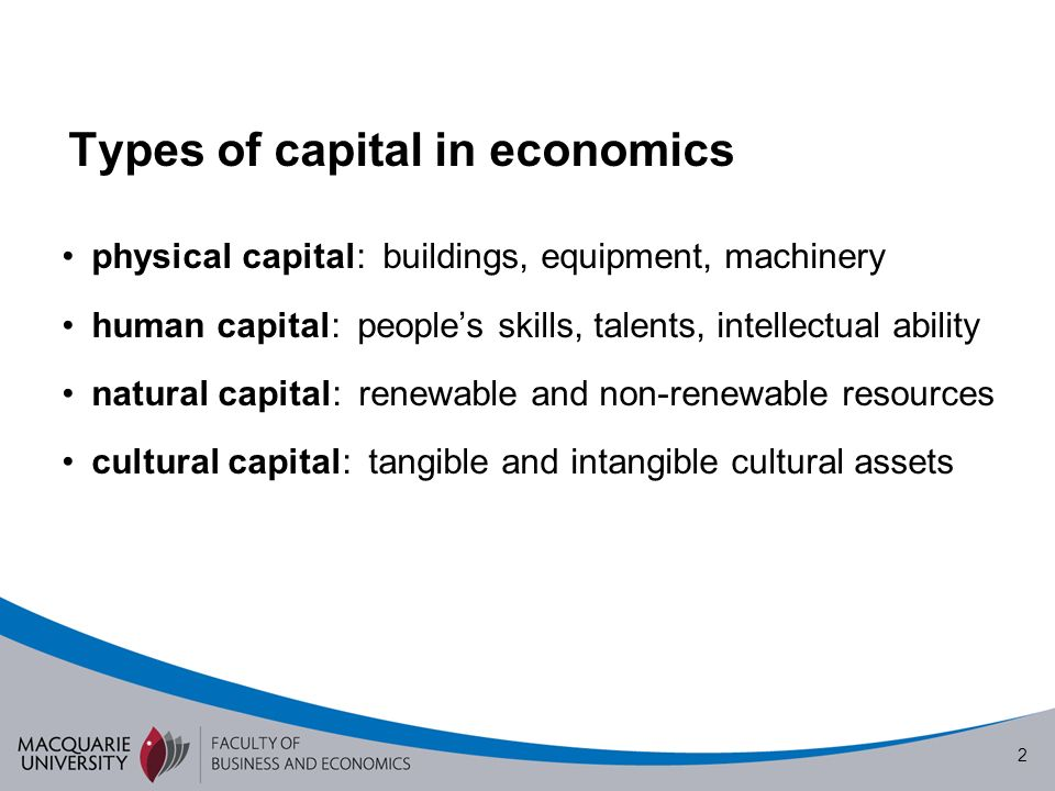 2 Types of capital in economics physical capital: buildings, equipment, machinery human capital: peoples skills, talents, intellectual ability natural capital: renewable and non-renewable resources cultural capital: tangible and intangible cultural assets