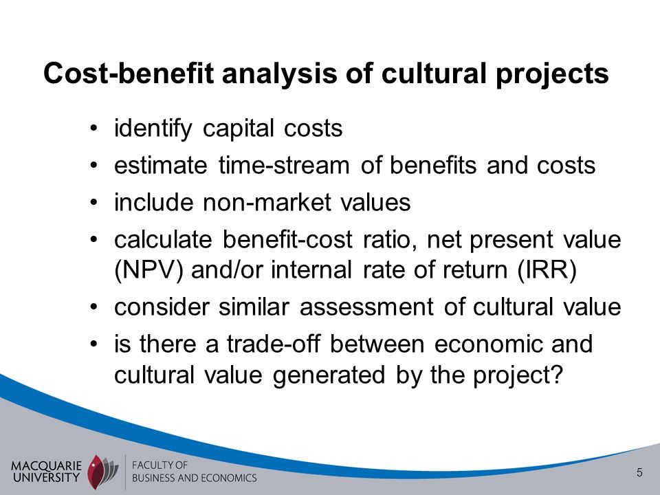 5 Cost-benefit analysis of cultural projects identify capital costs estimate time-stream of benefits and costs include non-market values calculate benefit-cost ratio, net present value (NPV) and/or internal rate of return (IRR) consider similar assessment of cultural value is there a trade-off between economic and cultural value generated by the project