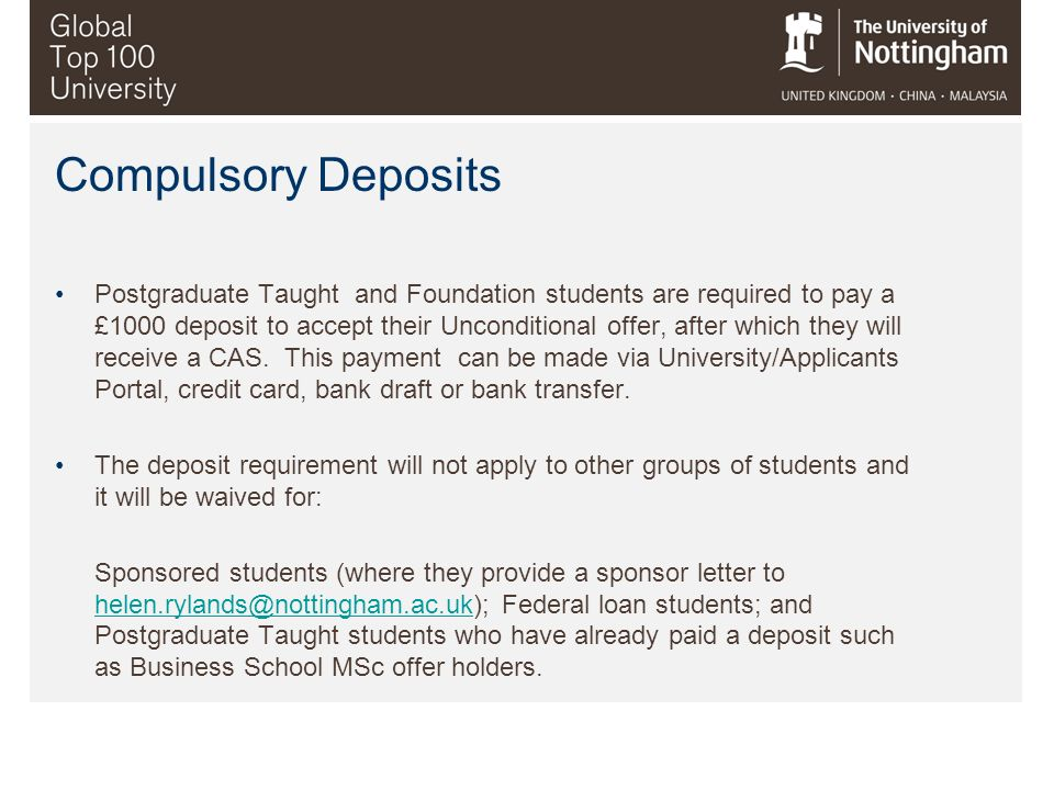 Compulsory Deposits Postgraduate Taught and Foundation students are required to pay a £1000 deposit to accept their Unconditional offer, after which t