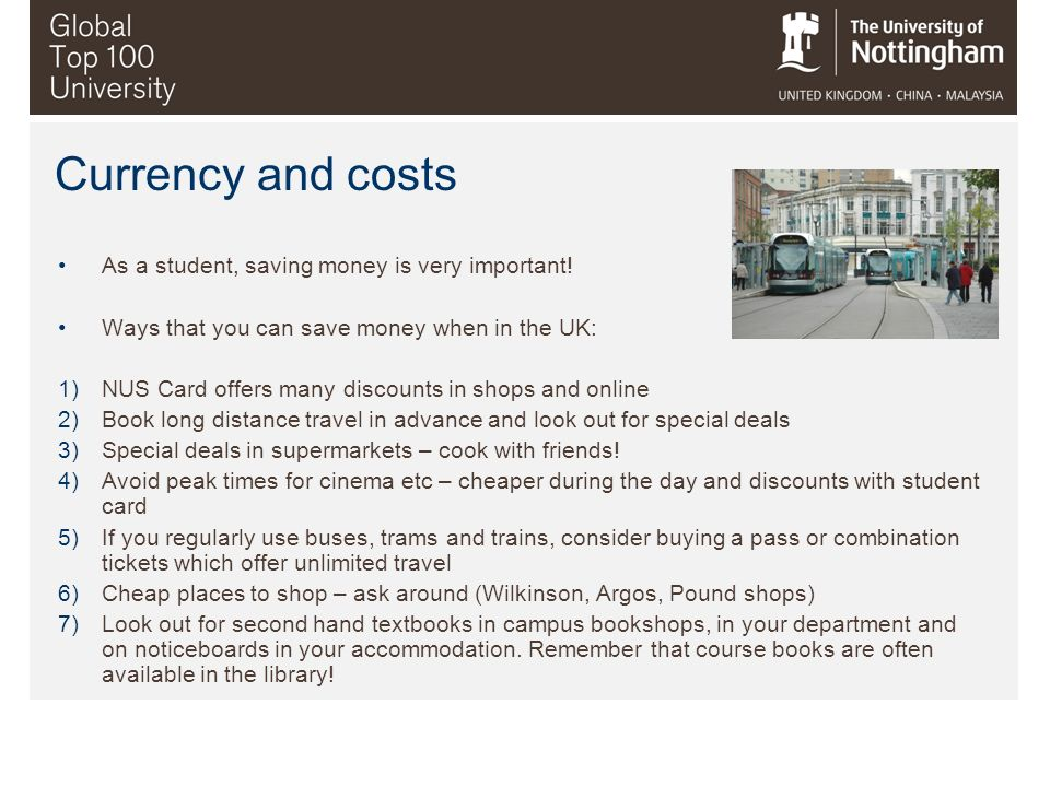 Currency and costs As a student, saving money is very important! Ways that you can save money when in the UK: 1)NUS Card offers many discounts in shop