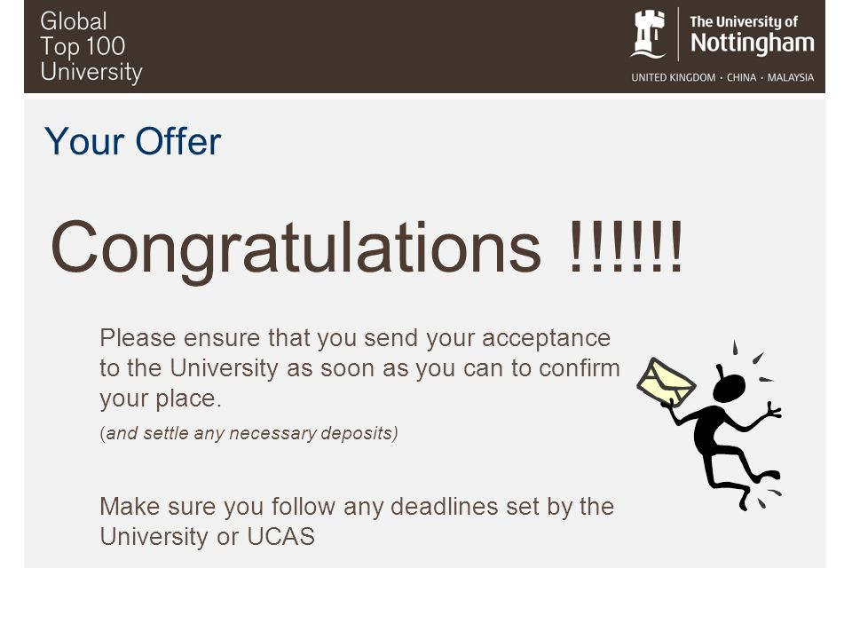 Your Offer Congratulations !!!!!! Please ensure that you send your acceptance to the University as soon as you can to confirm your place. (and settle